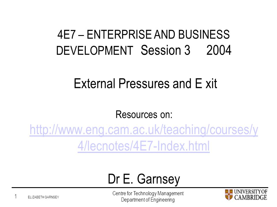 Institute for Manufacturing 1 ELIZABETH GARNSEY Centre for Technology Management Department of Engineering 4E7 – ENTERPRISE AND BUSINESS DEVELOPMENT Session 3 2004 External Pressures and E xit Resources on: http://www.eng.cam.ac.uk/teaching/courses/y 4/lecnotes/4E7-Index.html Dr E.