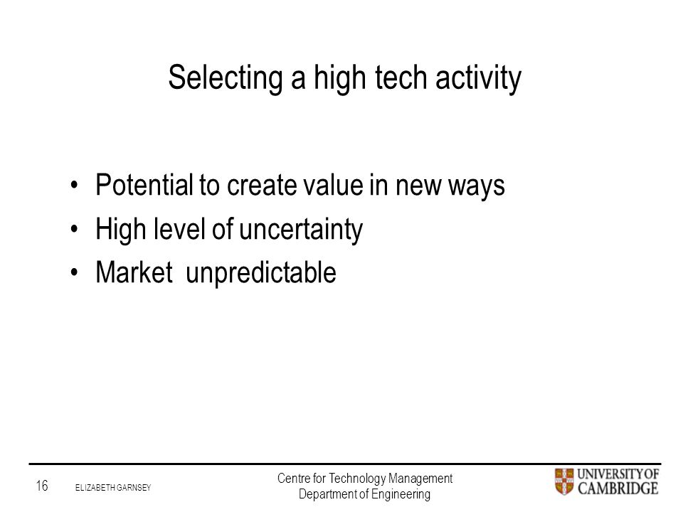 Institute for Manufacturing 16 ELIZABETH GARNSEY Centre for Technology Management Department of Engineering Selecting a high tech activity Potential to create value in new ways High level of uncertainty Market unpredictable