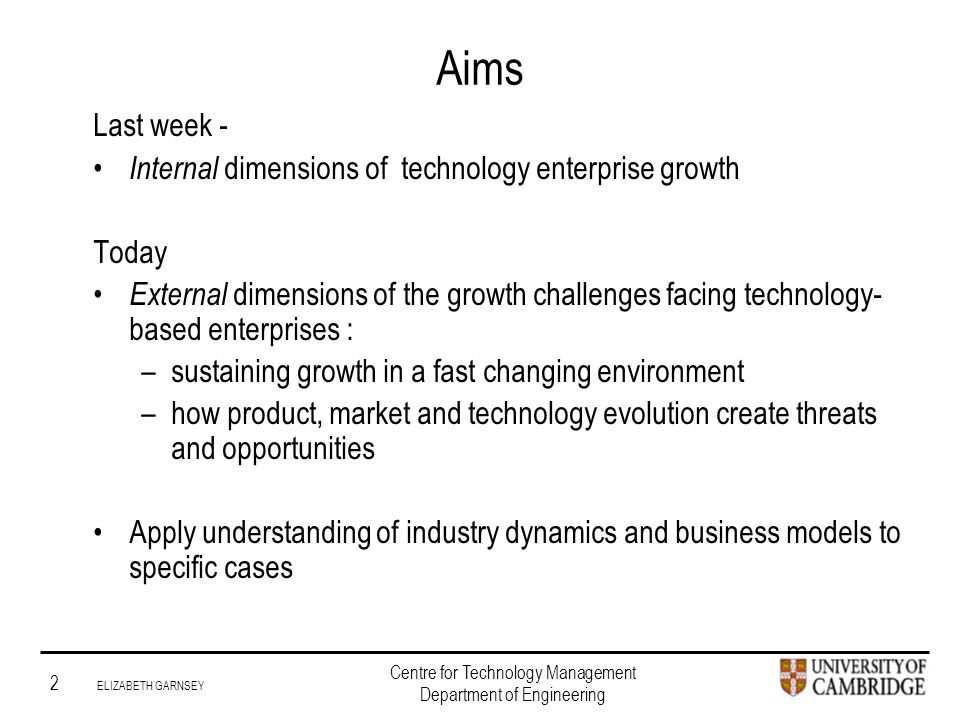 Institute for Manufacturing 2 ELIZABETH GARNSEY Centre for Technology Management Department of Engineering Aims Last week - Internal dimensions of technology enterprise growth Today External dimensions of the growth challenges facing technology- based enterprises : –sustaining growth in a fast changing environment –how product, market and technology evolution create threats and opportunities Apply understanding of industry dynamics and business models to specific cases
