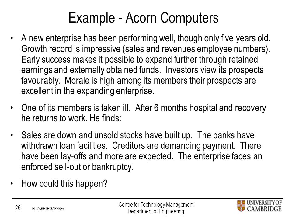 Institute for Manufacturing 26 ELIZABETH GARNSEY Centre for Technology Management Department of Engineering Example - Acorn Computers A new enterprise has been performing well, though only five years old.