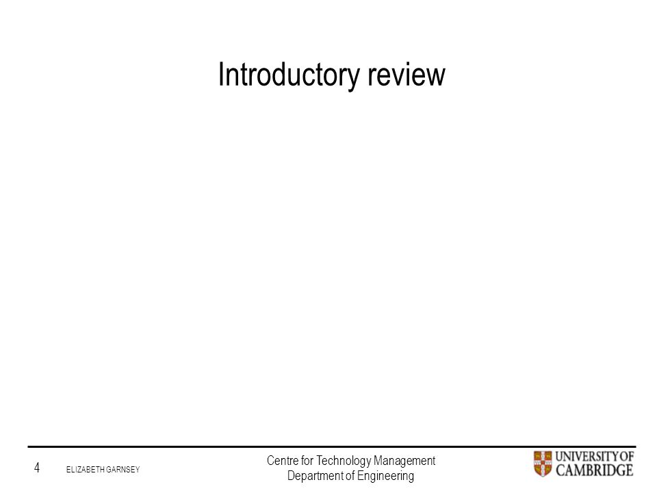 Institute for Manufacturing 4 ELIZABETH GARNSEY Centre for Technology Management Department of Engineering Introductory review