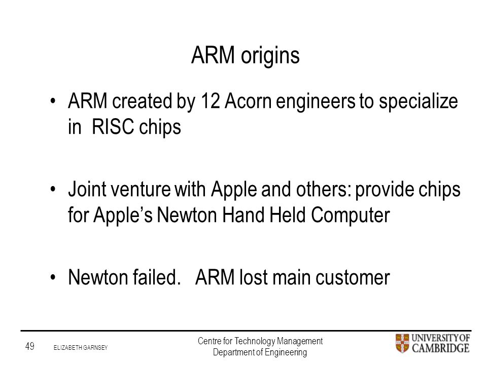 Institute for Manufacturing 49 ELIZABETH GARNSEY Centre for Technology Management Department of Engineering ARM origins ARM created by 12 Acorn engineers to specialize in RISC chips Joint venture with Apple and others: provide chips for Apple's Newton Hand Held Computer Newton failed.