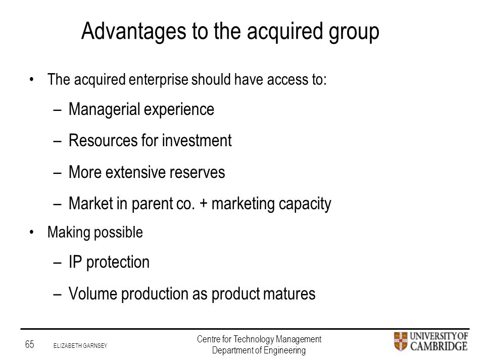 Institute for Manufacturing 65 ELIZABETH GARNSEY Centre for Technology Management Department of Engineering Advantages to the acquired group The acquired enterprise should have access to: –Managerial experience –Resources for investment –More extensive reserves –Market in parent co.
