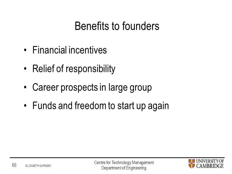 Institute for Manufacturing 66 ELIZABETH GARNSEY Centre for Technology Management Department of Engineering Benefits to founders Financial incentives Relief of responsibility Career prospects in large group Funds and freedom to start up again