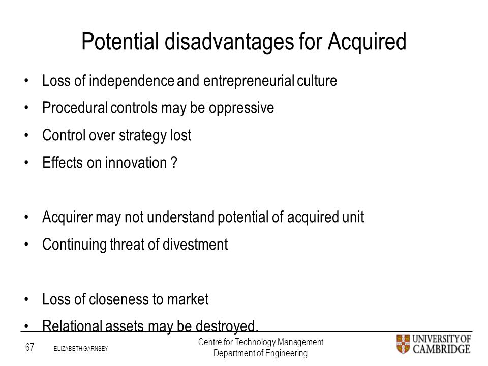 Institute for Manufacturing 67 ELIZABETH GARNSEY Centre for Technology Management Department of Engineering Potential disadvantages for Acquired Loss of independence and entrepreneurial culture Procedural controls may be oppressive Control over strategy lost Effects on innovation .