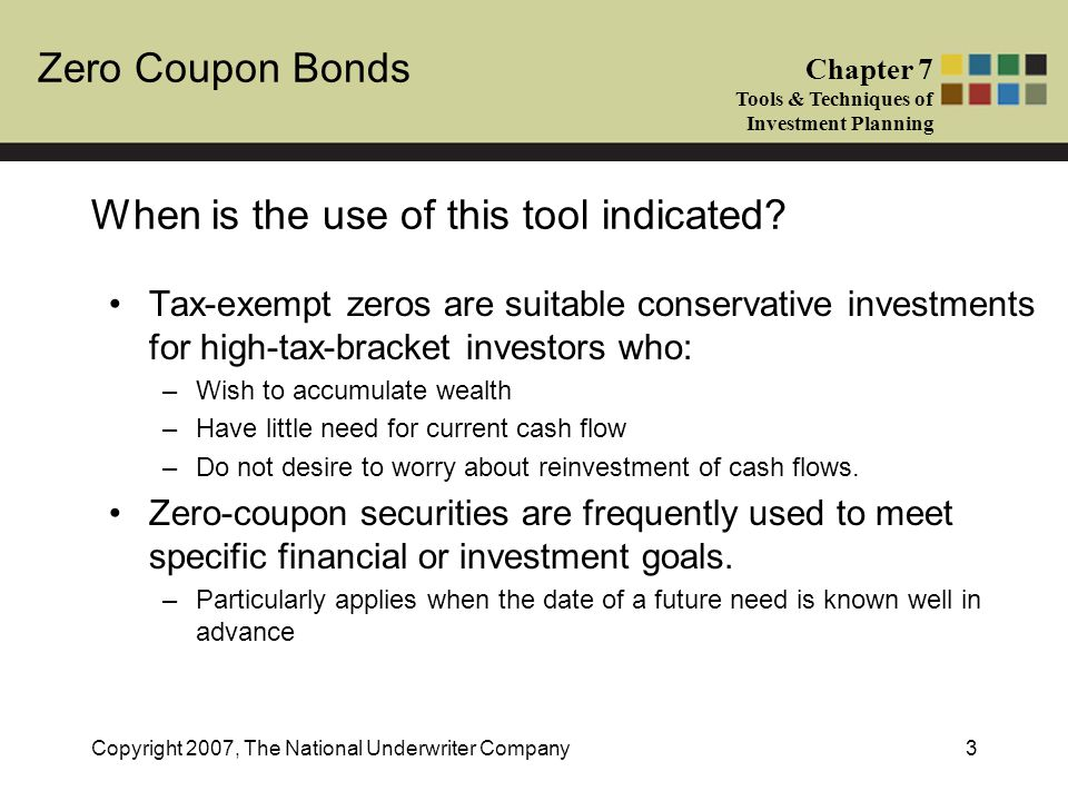 Zero Coupon Bonds Chapter 7 Tools & Techniques of Investment Planning Copyright 2007, The National Underwriter Company3 When is the use of this tool indicated.