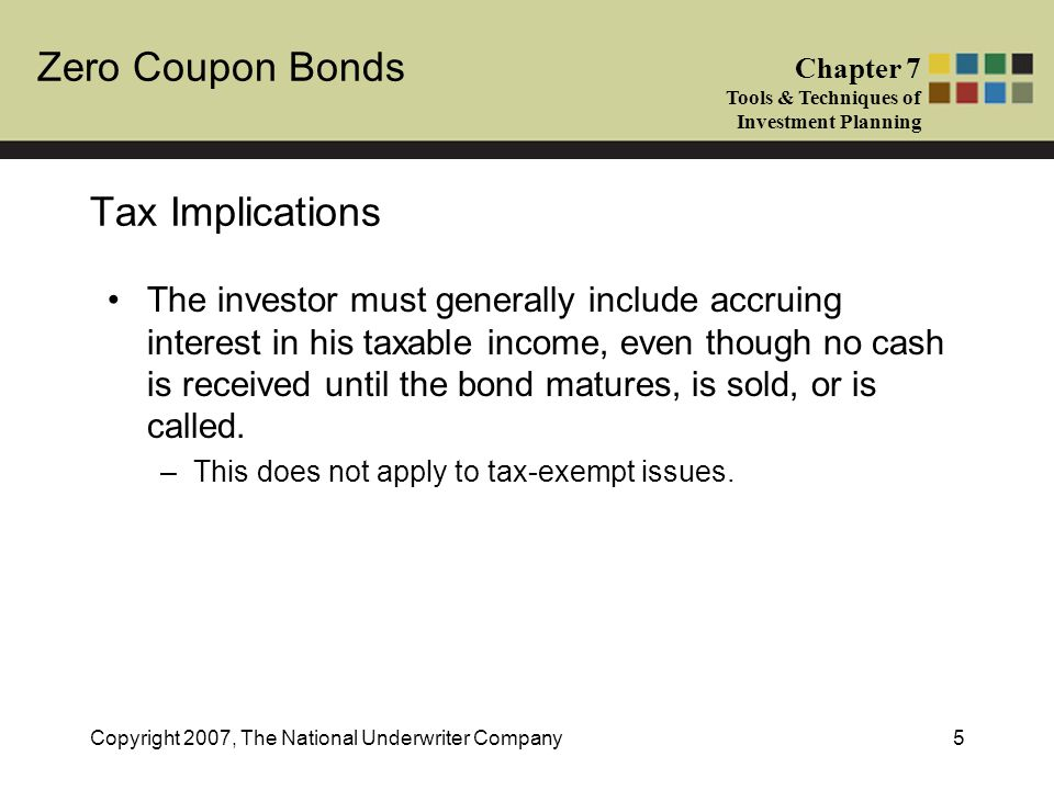 Zero Coupon Bonds Chapter 7 Tools & Techniques of Investment Planning Copyright 2007, The National Underwriter Company5 Tax Implications The investor