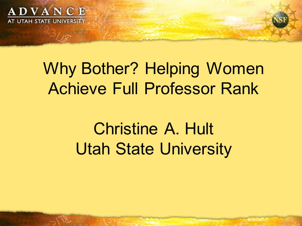 Why Bother Helping Women Achieve Full Professor Rank Christine A. Hult Utah State University