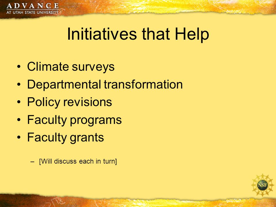 Initiatives that Help Climate surveys Departmental transformation Policy revisions Faculty programs Faculty grants –[Will discuss each in turn]