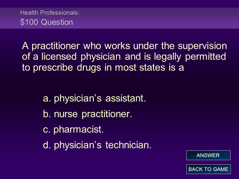 Health Professionals: $100 Question A practitioner who works under the supervision of a licensed physician and is legally permitted to prescribe drugs