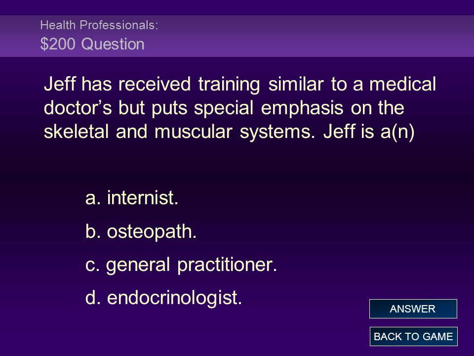 Health Professionals: $200 Question Jeff has received training similar to a medical doctor's but puts special emphasis on the skeletal and muscular sy