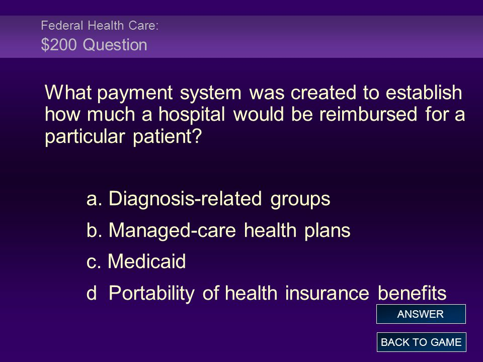 Federal Health Care: $200 Question What payment system was created to establish how much a hospital would be reimbursed for a particular patient? a. D