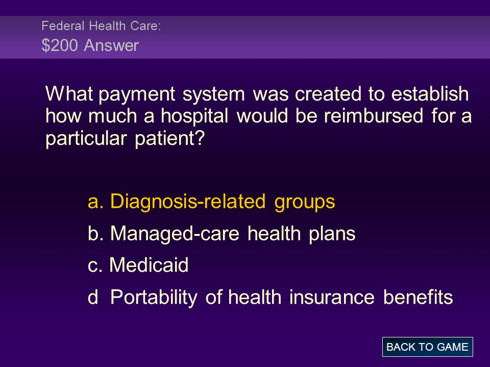 Federal Health Care: $200 Answer What payment system was created to establish how much a hospital would be reimbursed for a particular patient? a. Dia
