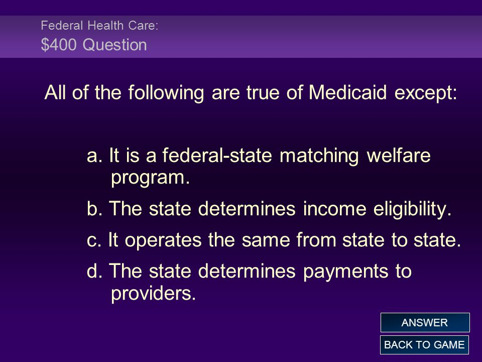 Federal Health Care: $400 Question All of the following are true of Medicaid except: a. It is a federal-state matching welfare program. b. The state d