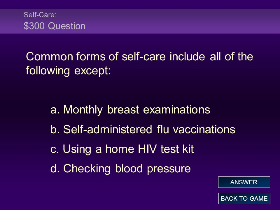 Self-Care: $300 Question Common forms of self-care include all of the following except: a. Monthly breast examinations b. Self-administered flu vaccin