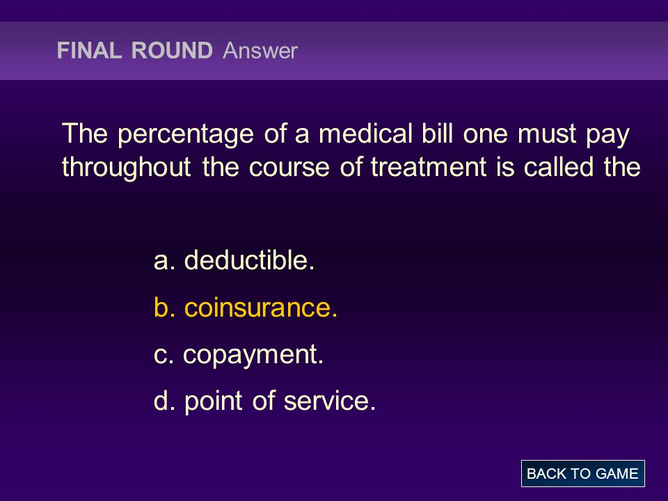 FINAL ROUND Answer The percentage of a medical bill one must pay throughout the course of treatment is called the a. deductible. b. coinsurance. c. co