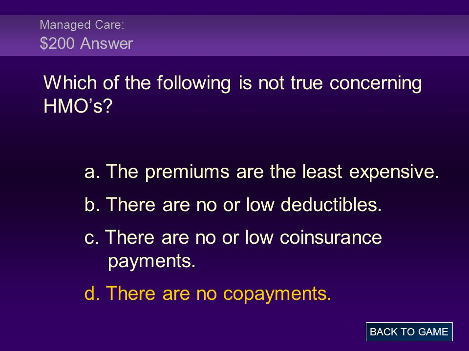 Managed Care: $200 Answer Which of the following is not true concerning HMO's? a. The premiums are the least expensive. b. There are no or low deducti