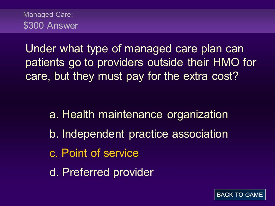 Managed Care: $300 Answer Under what type of managed care plan can patients go to providers outside their HMO for care, but they must pay for the extr