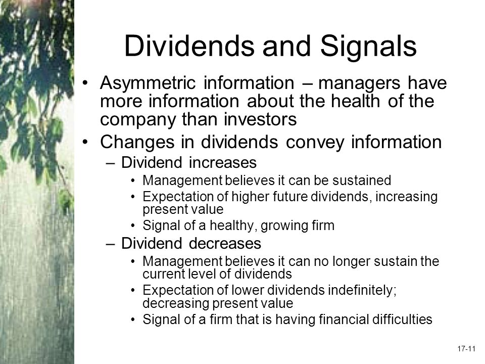 Dividends and Signals Asymmetric information – managers have more information about the health of the company than investors Changes in dividends convey information –Dividend increases Management believes it can be sustained Expectation of higher future dividends, increasing present value Signal of a healthy, growing firm –Dividend decreases Management believes it can no longer sustain the current level of dividends Expectation of lower dividends indefinitely; decreasing present value Signal of a firm that is having financial difficulties 17-11