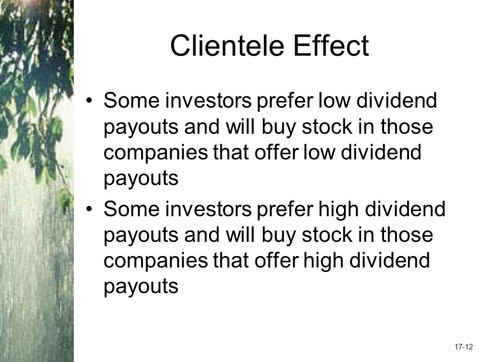 Clientele Effect Some investors prefer low dividend payouts and will buy stock in those companies that offer low dividend payouts Some investors prefer high dividend payouts and will buy stock in those companies that offer high dividend payouts 17-12