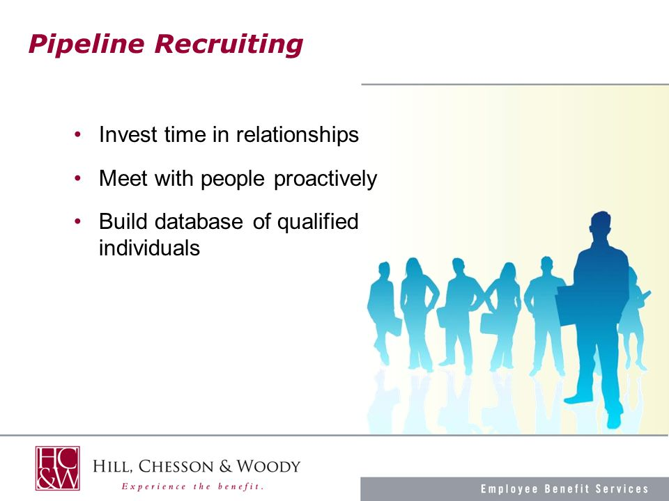 Pipeline Recruiting Invest time in relationships Meet with people proactively Build database of qualified individuals