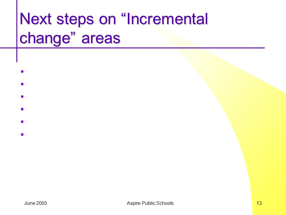 "June 2005 Aspire Public Schools 13 Next steps on ""Incremental change"" areas"