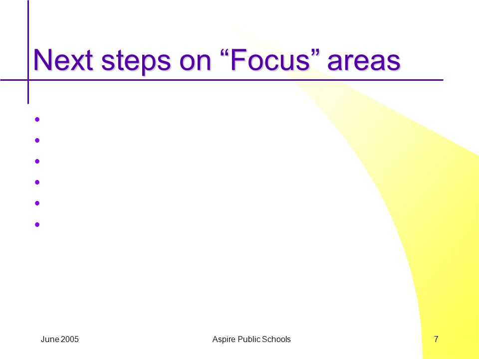 "June 2005 Aspire Public Schools 7 Next steps on ""Focus"" areas"