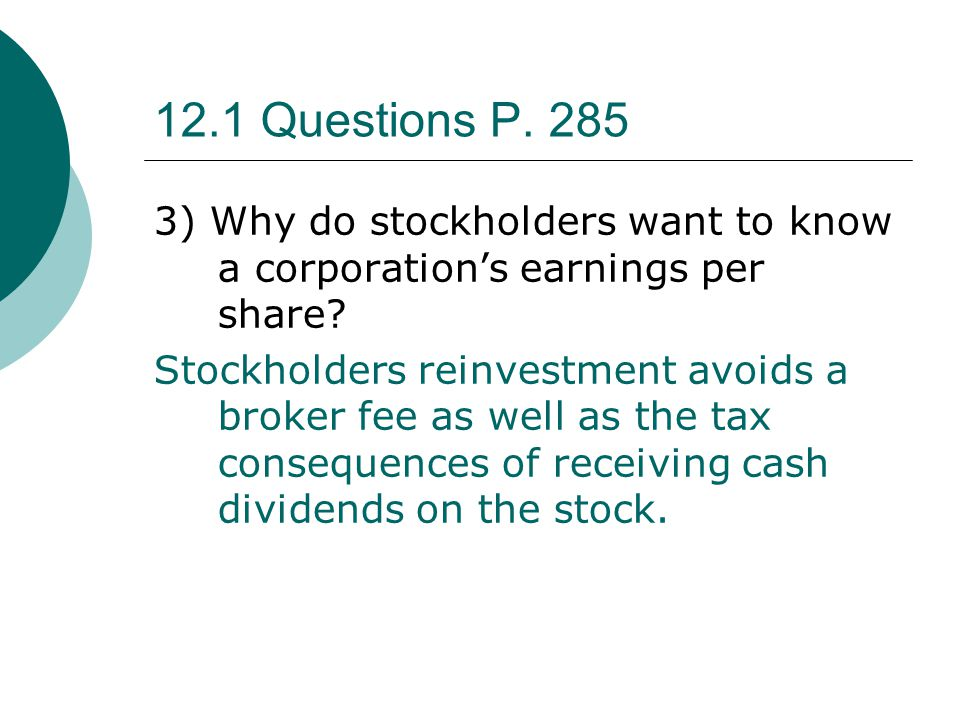 12.1 Questions P. 285 3) Why do stockholders want to know a corporation's earnings per share? Stockholders reinvestment avoids a broker fee as well as