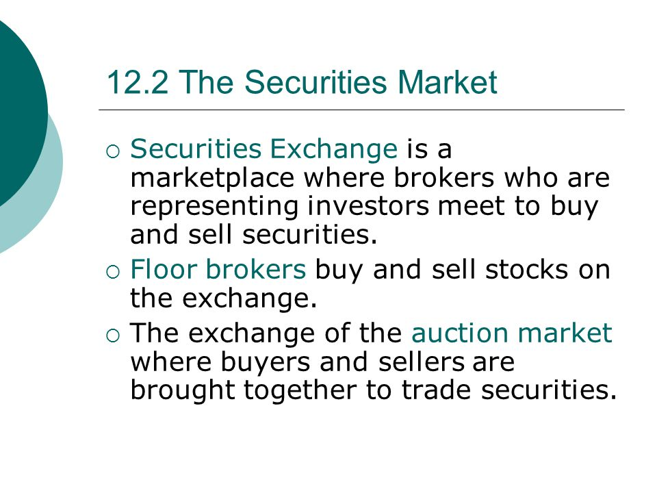 12.2 The Securities Market  Securities Exchange is a marketplace where brokers who are representing investors meet to buy and sell securities.  Floo