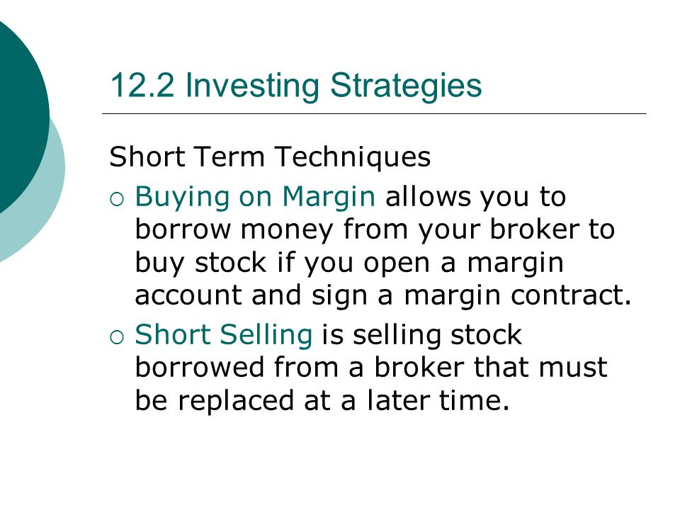 12.2 Investing Strategies Short Term Techniques  Buying on Margin allows you to borrow money from your broker to buy stock if you open a margin account and sign a margin contract.