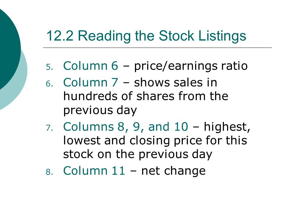 12.2 Reading the Stock Listings 5. Column 6 – price/earnings ratio 6. Column 7 – shows sales in hundreds of shares from the previous day 7. Columns 8,