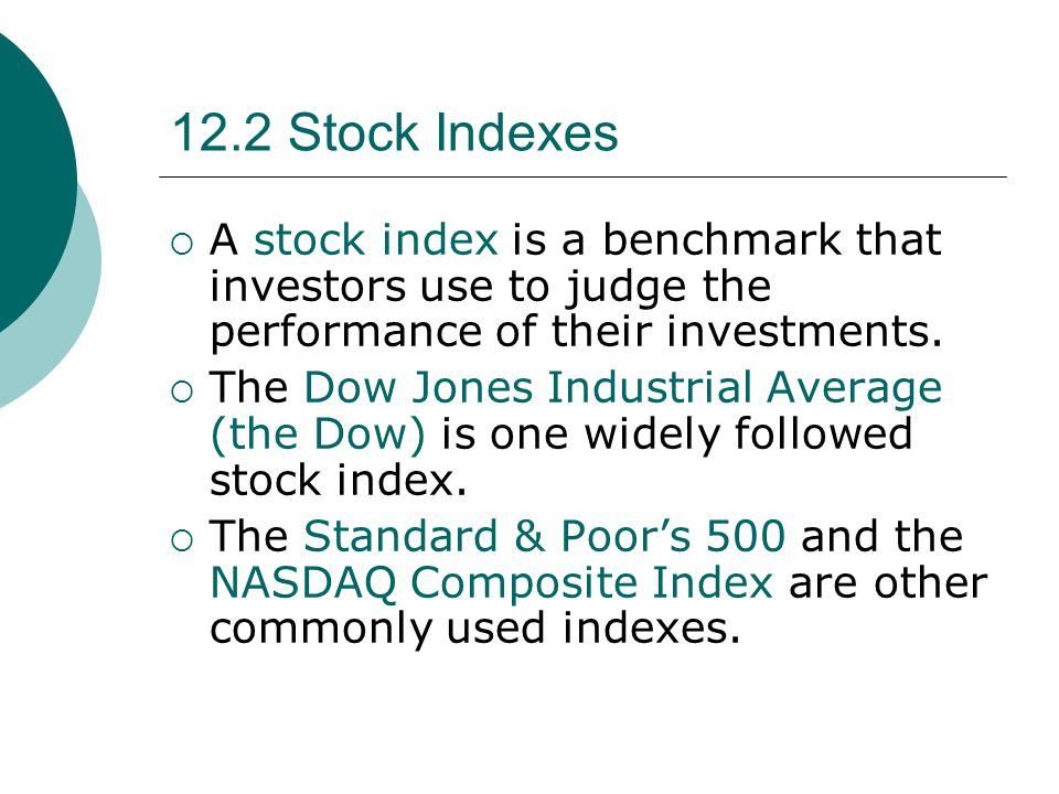 12.2 Stock Indexes  A stock index is a benchmark that investors use to judge the performance of their investments.  The Dow Jones Industrial Average