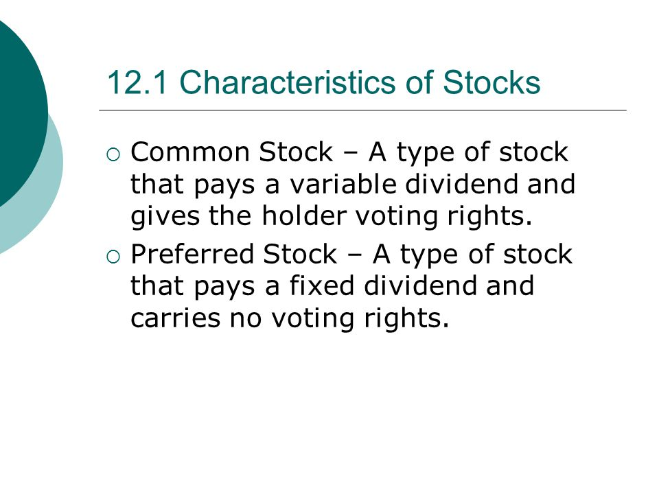 12.1 Characteristics of Stocks  Common Stock – A type of stock that pays a variable dividend and gives the holder voting rights.  Preferred Stock –