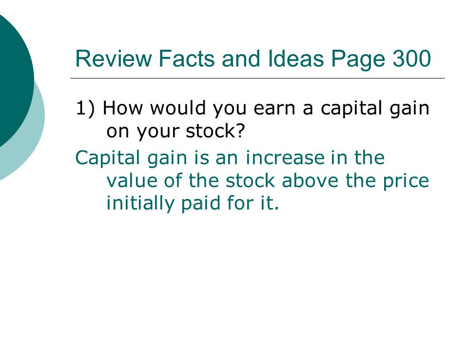Review Facts and Ideas Page 300 1) How would you earn a capital gain on your stock? Capital gain is an increase in the value of the stock above the pr