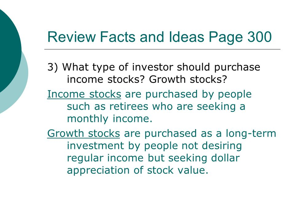 Review Facts and Ideas Page 300 3) What type of investor should purchase income stocks? Growth stocks? Income stocks are purchased by people such as r