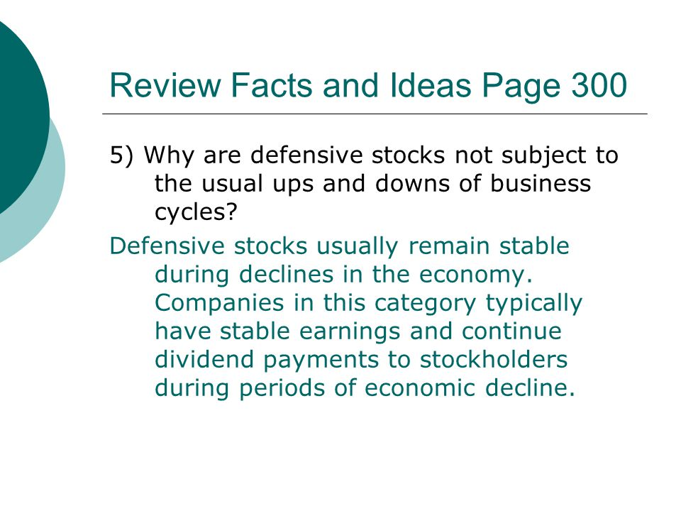 Review Facts and Ideas Page 300 5) Why are defensive stocks not subject to the usual ups and downs of business cycles? Defensive stocks usually remain