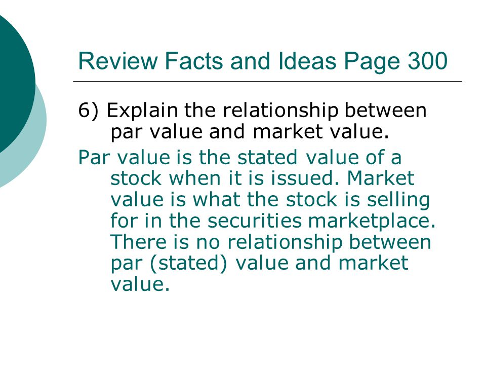 Review Facts and Ideas Page 300 6) Explain the relationship between par value and market value. Par value is the stated value of a stock when it is is
