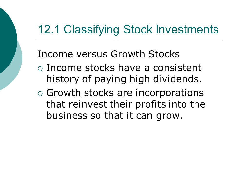 12.1 Classifying Stock Investments Income versus Growth Stocks  Income stocks have a consistent history of paying high dividends.  Growth stocks are