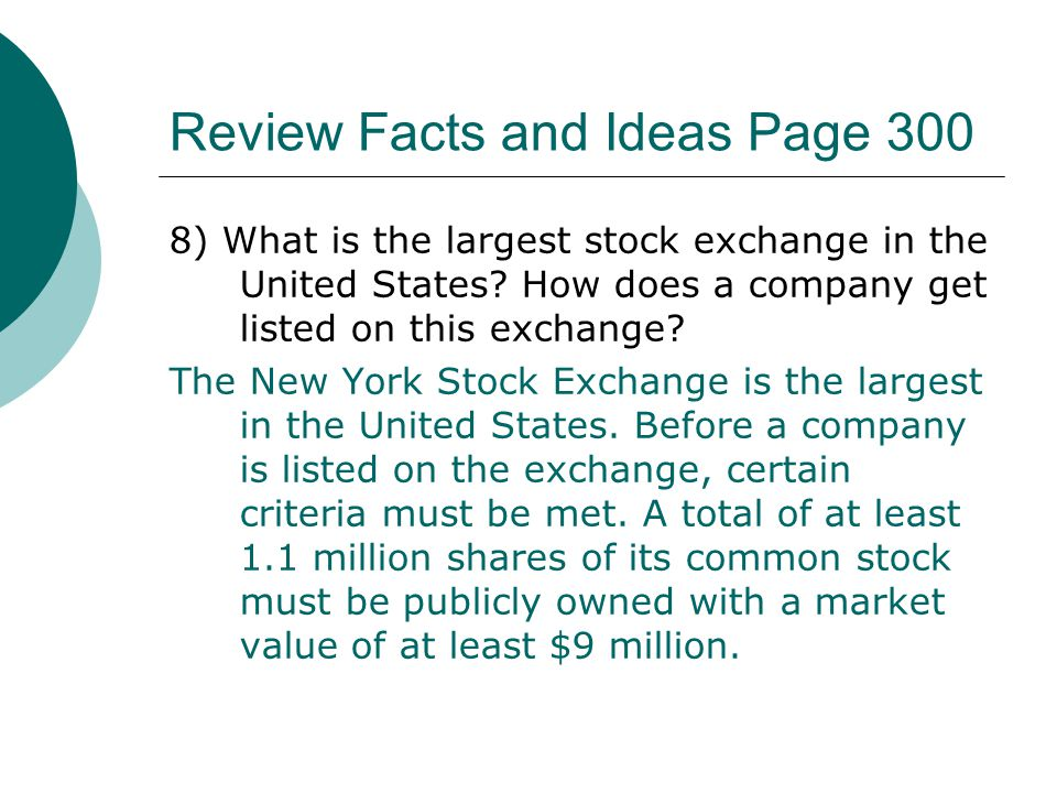 Review Facts and Ideas Page 300 8) What is the largest stock exchange in the United States? How does a company get listed on this exchange? The New Yo