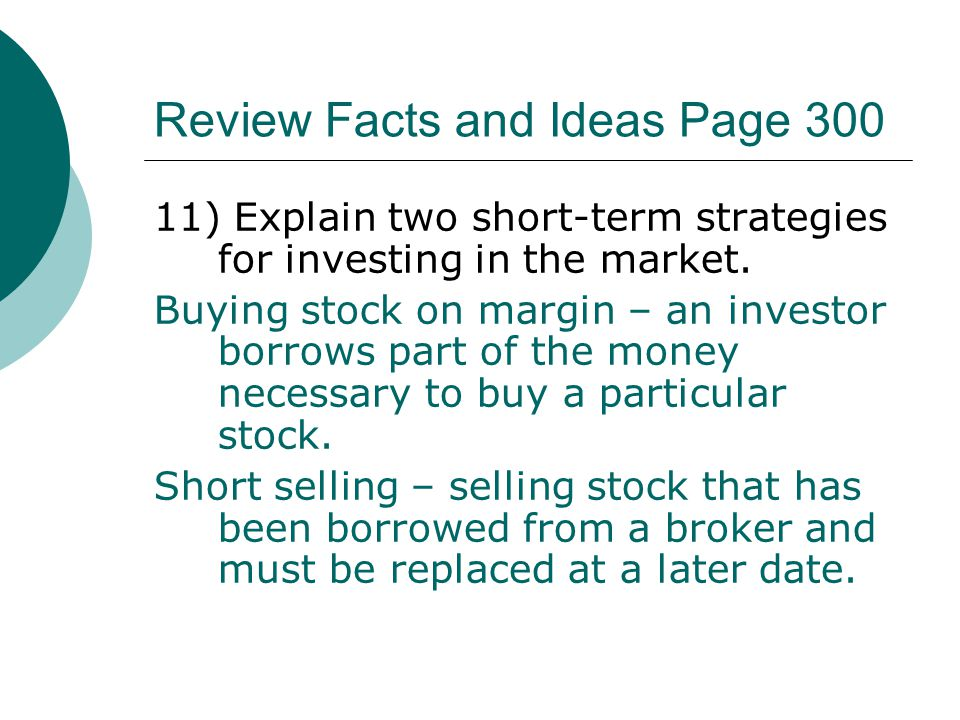 Review Facts and Ideas Page 300 11) Explain two short-term strategies for investing in the market. Buying stock on margin – an investor borrows part o