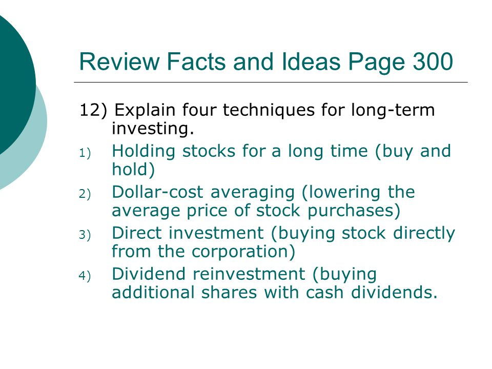 Review Facts and Ideas Page 300 12) Explain four techniques for long-term investing. 1) Holding stocks for a long time (buy and hold) 2) Dollar-cost a