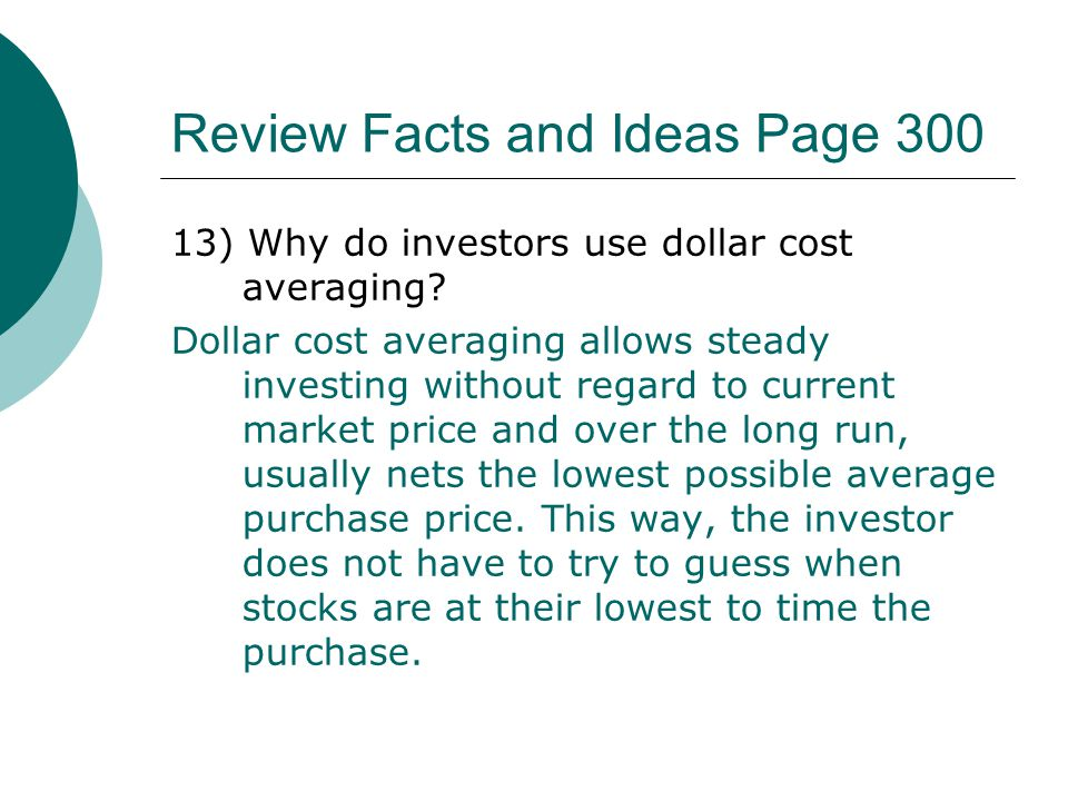 Review Facts and Ideas Page 300 13) Why do investors use dollar cost averaging? Dollar cost averaging allows steady investing without regard to curren