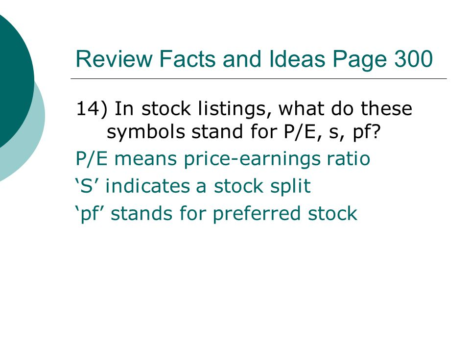 Review Facts and Ideas Page 300 14) In stock listings, what do these symbols stand for P/E, s, pf? P/E means price-earnings ratio 'S' indicates a stoc