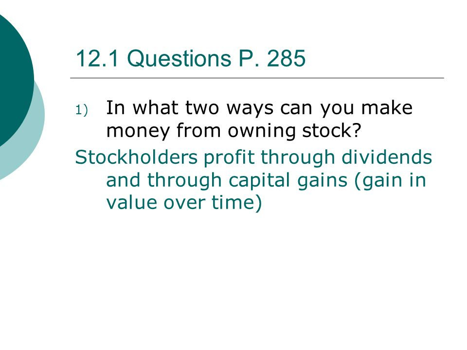 12.1 Questions P.285 1) In what two ways can you make money from owning stock.