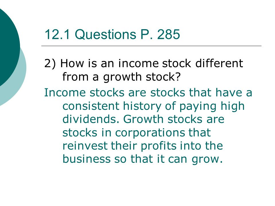 12.1 Questions P. 285 2) How is an income stock different from a growth stock? Income stocks are stocks that have a consistent history of paying high
