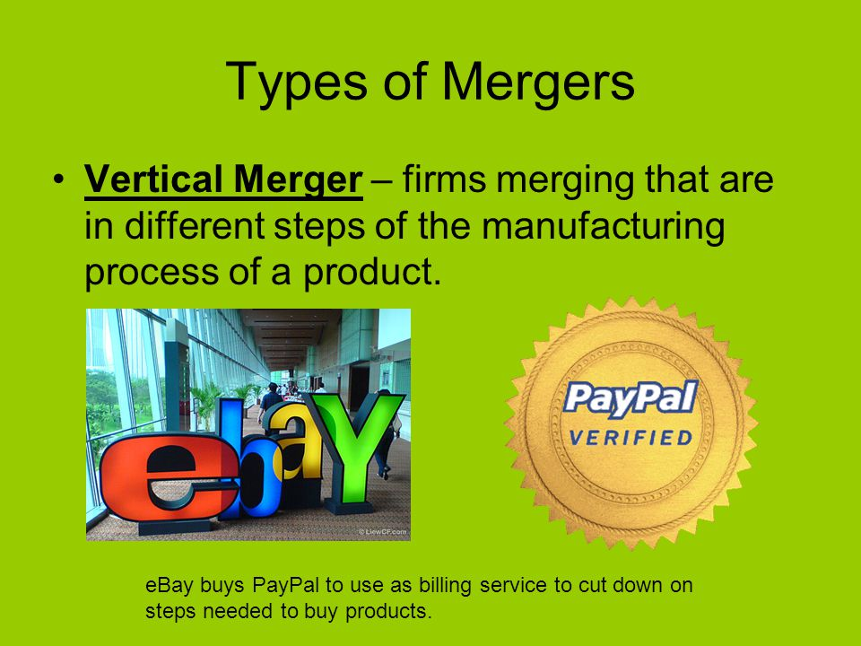 Types of Mergers Vertical Merger – firms merging that are in different steps of the manufacturing process of a product.