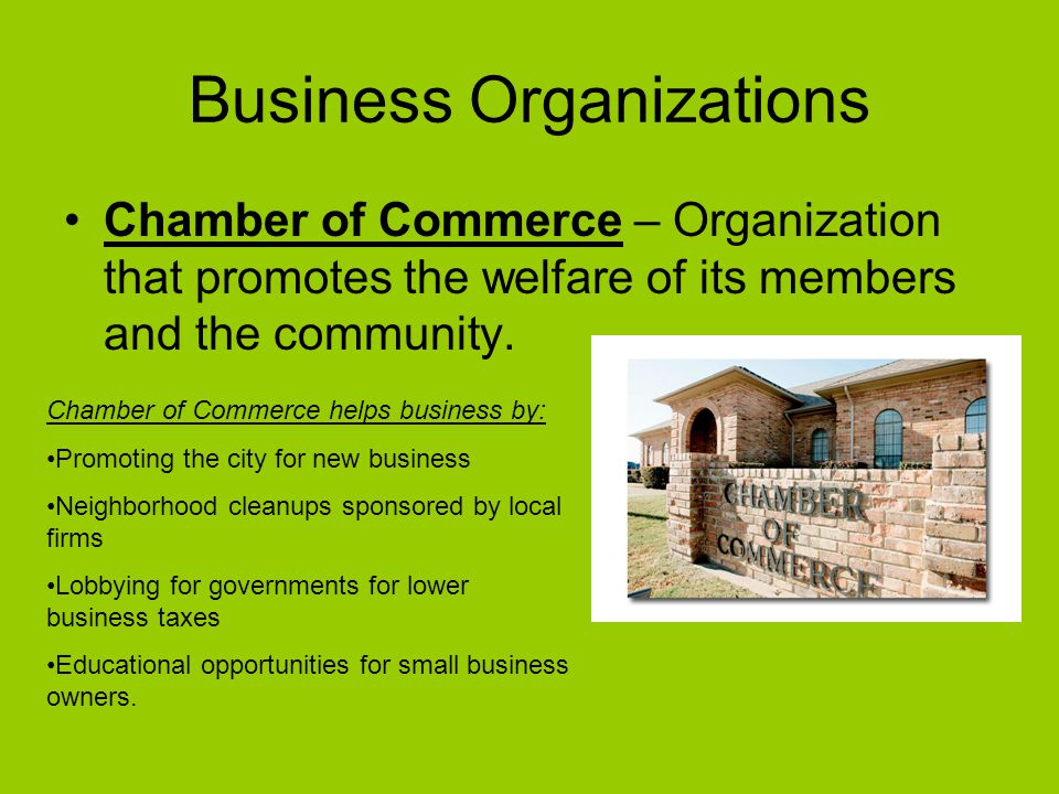 Business Organizations Chamber of Commerce – Organization that promotes the welfare of its members and the community.