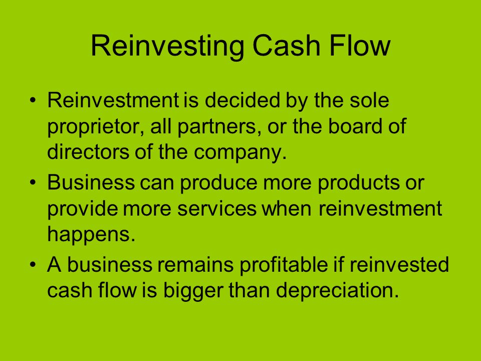Reinvesting Cash Flow Reinvestment is decided by the sole proprietor, all partners, or the board of directors of the company.