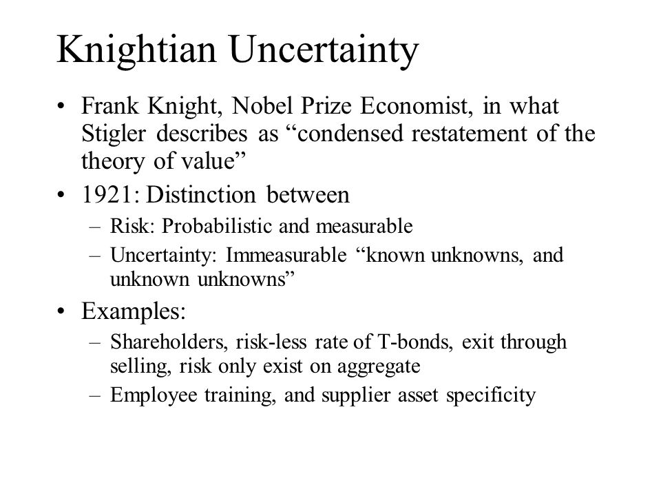"Knightian Uncertainty Frank Knight, Nobel Prize Economist, in what Stigler describes as ""condensed restatement of the theory of value"" 1921: Distincti"