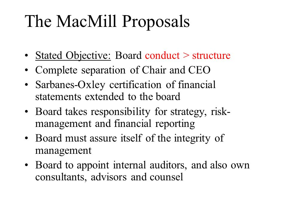 The MacMill Proposals Stated Objective: Board conduct > structure Complete separation of Chair and CEO Sarbanes-Oxley certification of financial state